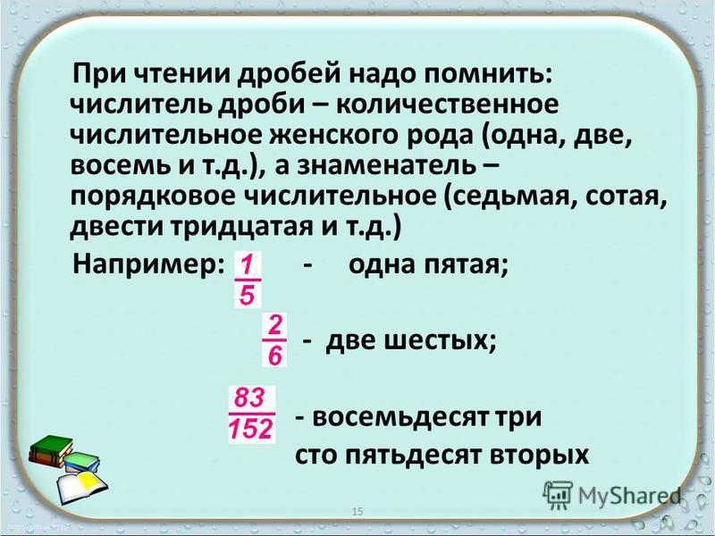 При чтении дробей надо помнить: числитель дроби – количественное числительное женского рода (одна, две, восемь и т.д.), а знаменатель – порядковое числительное (седьмая, сотая, двести тридцатая и т.д.) Например: - одна пятая; - две шестых; - восемьде