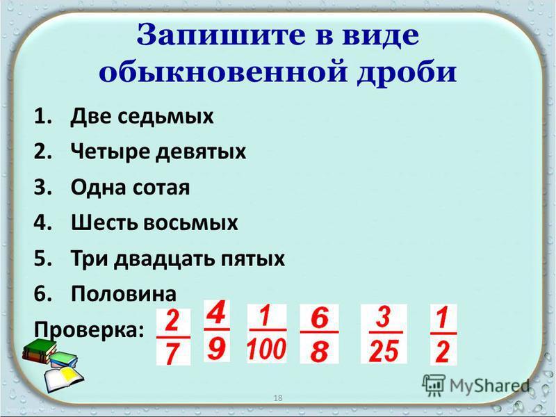 Запишите в виде обыкновенной дроби 1. Две седьмых 2. Четыре девятых 3. Одна сотая 4. Шесть восьмых 5. Три двадцать пятых 6. Половина Проверка: 18