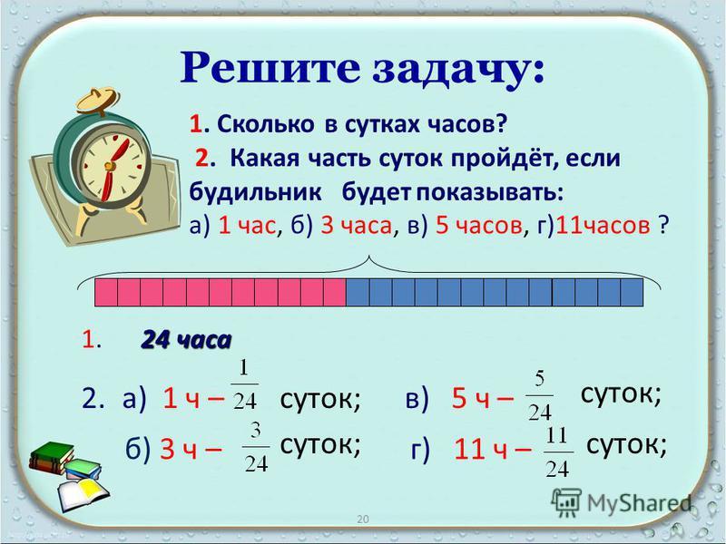 Решите задачу: 1. Сколько в сутках часов? 2. Какая часть суток пройдёт, если будильник будет показывать: а) 1 час, б) 3 часа, в) 5 часов, г)11 часов ? 24 часа 1. 24 часа 2.а) 1 ч –суток; в) 5 ч – г) 11 ч – суток; б) 3 ч – 20