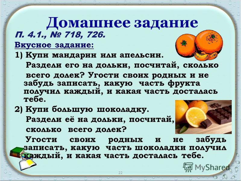 Домашнее задание П. 4.1., 718, 726. Вкусное задание: 1) Купи мандарин или апельсин. Раздели его на дольки, посчитай, сколько всего долек? Угости своих родных и не забудь записать, какую часть фрукта получил каждый, и какая часть досталась тебе. 2) Ку