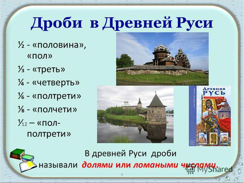 Дроби в Древней Руси ½ - «половина», «пол» - «треть» ¼ - «четверть» - «полтрети» - «полчети» 12 – «пол- полтрети» В древней Руси дроби называли долями или ломаными числами. 9