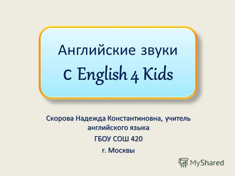 Английские звуки с English 4 Kids Скорова Надежда Константиновна, учитель английского языка ГБОУ СОШ 420 г. Москвы
