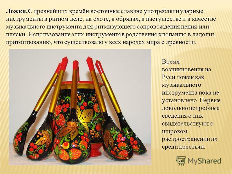 . Ложки.С древнейших времён восточные славяне употребляли ударные инструменты в ратном деле, на охоте, в обрядах, в пастушестве и в качестве музыкального инструмента для ритмизующего сопровождения пения или пляски. Использование этих инструментов род