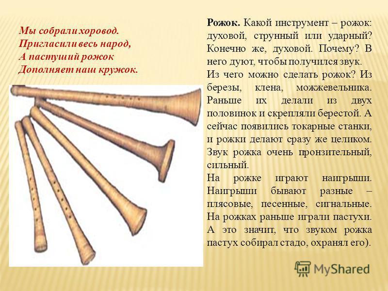Рожок. Какой инструмент – рожок: духовой, струнный или ударный? Конечно же, духовой. Почему? В него дуют, чтобы получился звук. Из чего можно сделать рожок? Из березы, клена, можжевельника. Раньше их делали из двух половинок и скрепляли берестой. А с