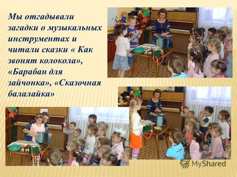 Мы отгадывали загадки о музыкальных инструментах и читали сказки « Как звонят колокола», «Барабан для зайчонка», «Сказочная балалайка»