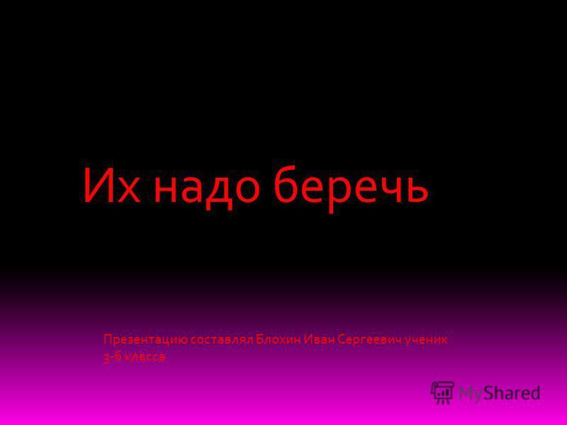 Их надо беречь Презентацию составлял Блохин Иван Сергеевич ученик 3-б класса