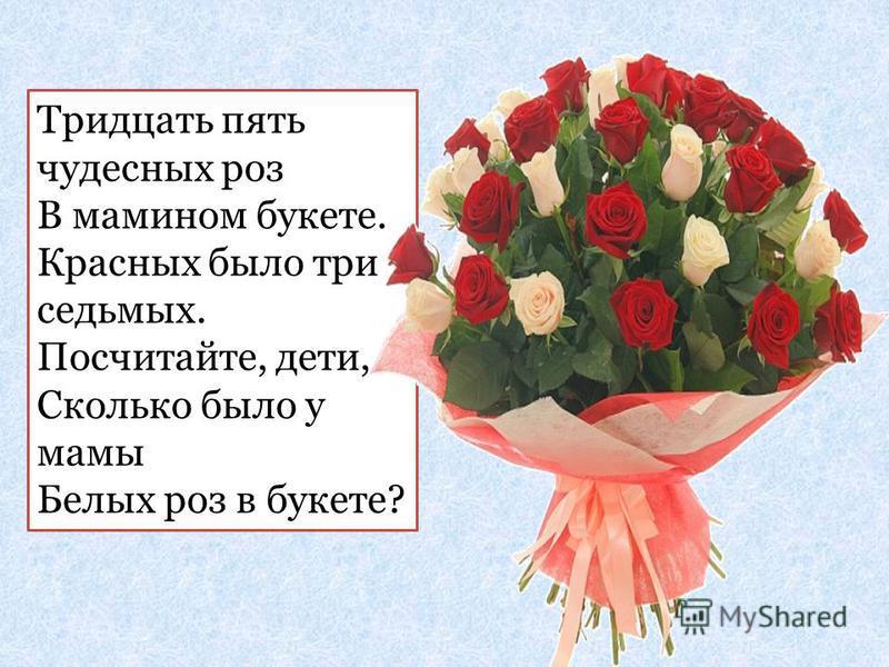 Тридцать пять чудесных роз В мамином букете. Красных было три седьмых. Посчитайте, дети, Сколько было у мамы Белых роз в букете?