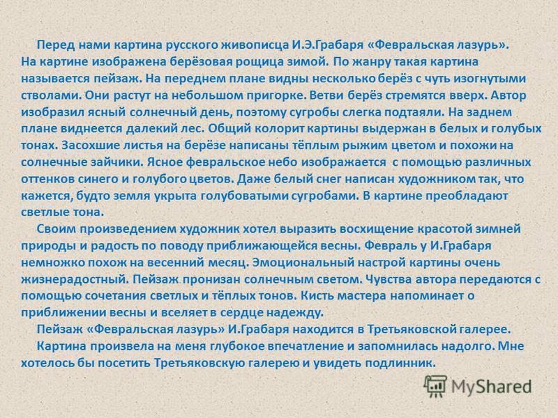 Перед нами картина русского живописца И.Э.Грабаря «Февральская лазурь». На картине изображена берёзовая рощица зимой. По жанру такая картина называется пейзаж. На переднем плане видны несколько берёз с чуть изогнутыми стволами. Они растут на небольшо