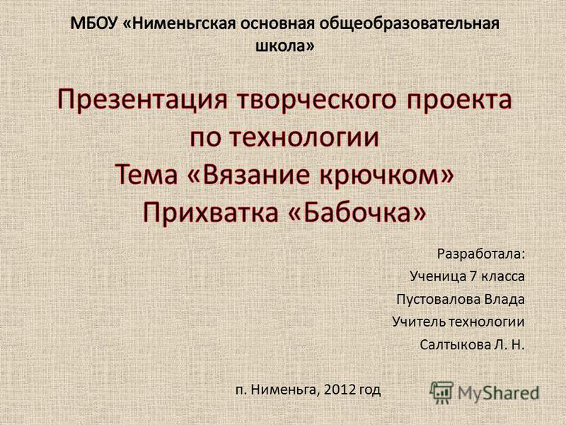 Разработала: Ученица 7 класса Пустовалова Влада Учитель технологии Салтыкова Л. Н. п. Нименьга, 2012 год