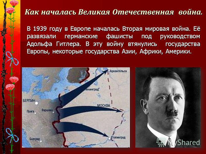 Как началась Великая Отечественная война. В 1939 году в Европе началась Вторая мировая война. Её развязали германские фашисты под руководством Адольфа Гитлера. В эту войну втянулись государства Европы, некоторые государства Азии, Африки, Америки. В 1