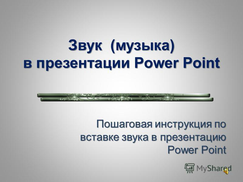 Звук (музыка) в презентации Power Point Пошаговая инструкция по вставке звука в презентацию Power Point