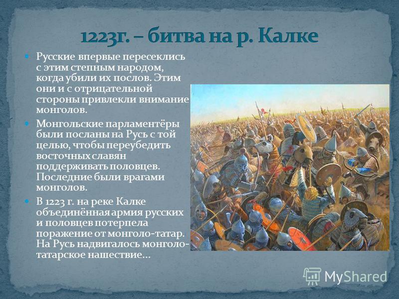 Русские впервые пересеклись с этим степным народом, когда убили их послов. Этим они и с отрицательной стороны привлекли внимание монголов. Монгольские парламентёры были посланы на Русь с той целью, чтобы переубедить восточных славян поддерживать поло