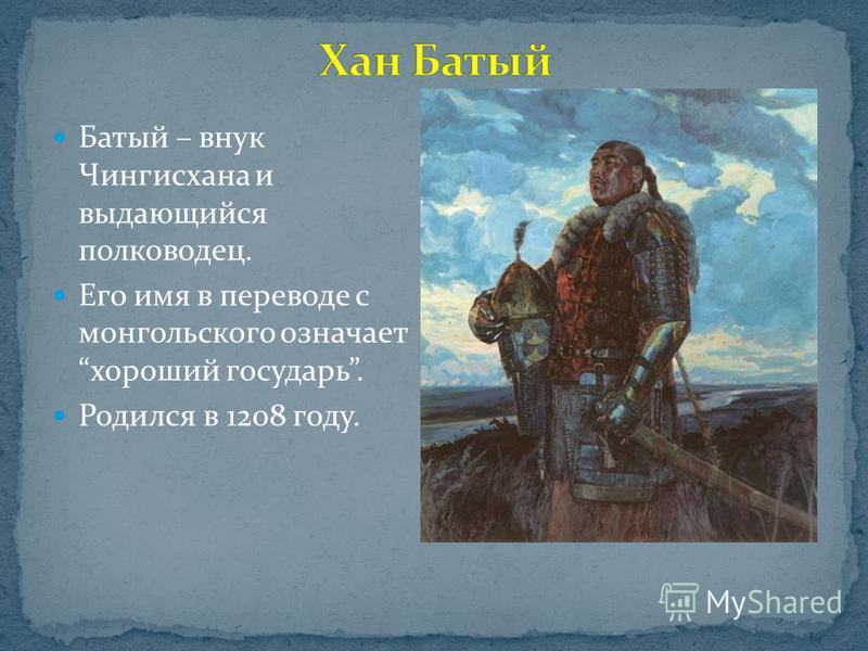 Батый – внук Чингисхана и выдающийся полководец. Его имя в переводе с монгольского означает хороший государь. Родился в 1208 году.
