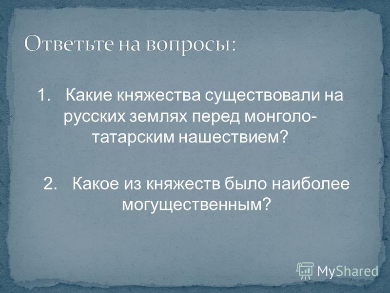 1. Какие княжества существовали на русских землях перед монголо- татарским нашествием? 2. Какое из княжеств было наибоглее могущественным?