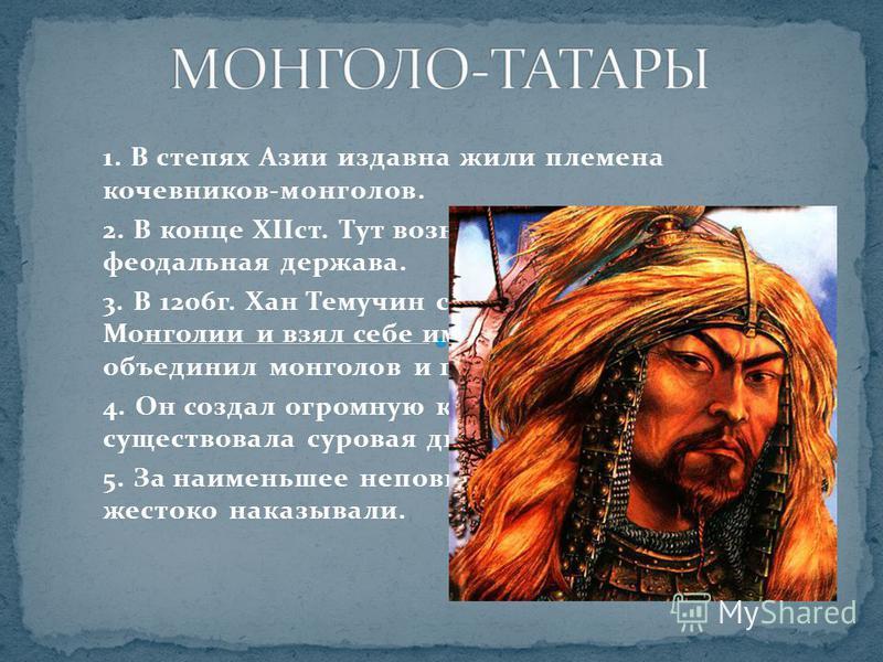 1. В степях Азии издавна жили племена кочевников-монголов. 2. В конце XIIст. Тут возникает могущественная феодальная держава. 3. В 1206 г. Хан Темучин стал ханом всей Монголии и взял себе имя Чингис-хан. Он объединил монголов и подчинил себе татар. 4