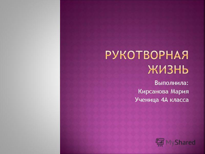 Выполнила: Кирсанова Мария Ученица 4А класса