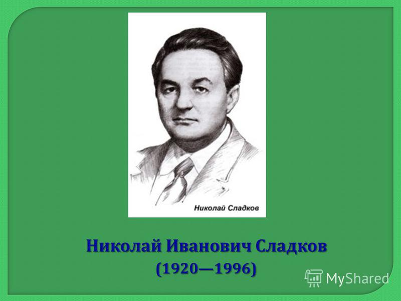 Николай Иванович Сладков (19201996) Николай Иванович Сладков (19201996)