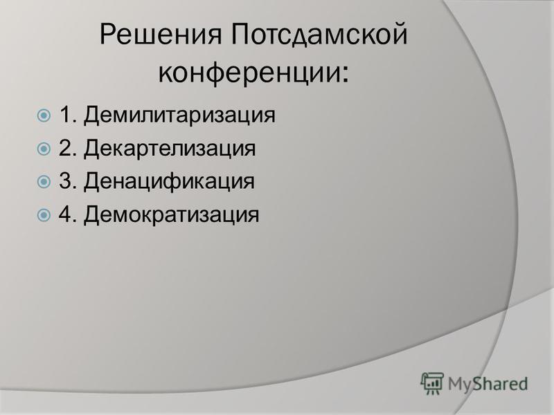Решения Потсдамской конференции: 1. Демилитаризация 2. Декартелизация 3. Денацификация 4. Демократизация