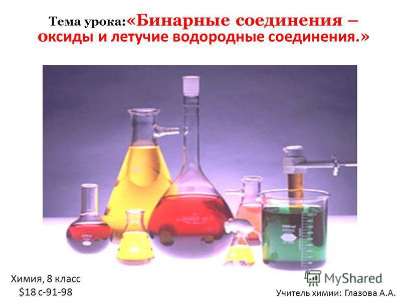 Химия, 8 класс $18 c-91-98 Тема урока : «Бинарные соединения – оксиды и летучие водородные соединения. » Учитель химии: Глазова А.А.