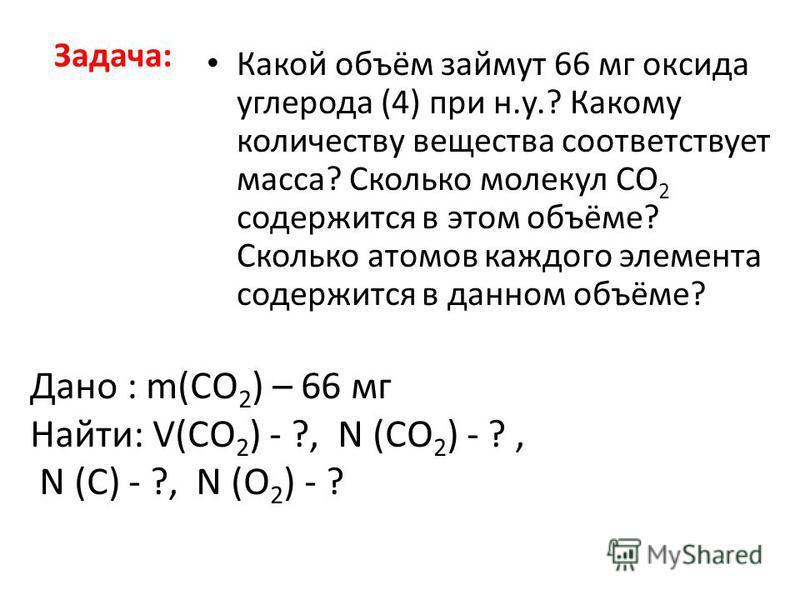 Задача: Какой объём займут 66 мг оксида углерода (4) при н.у.? Какому количеству вещества соответствует масса? Сколько молекул СО 2 содержится в этом объёме? Сколько атомов каждого элемента содержится в данном объёме? Дано : m(CO 2 ) – 66 мг Найти: V