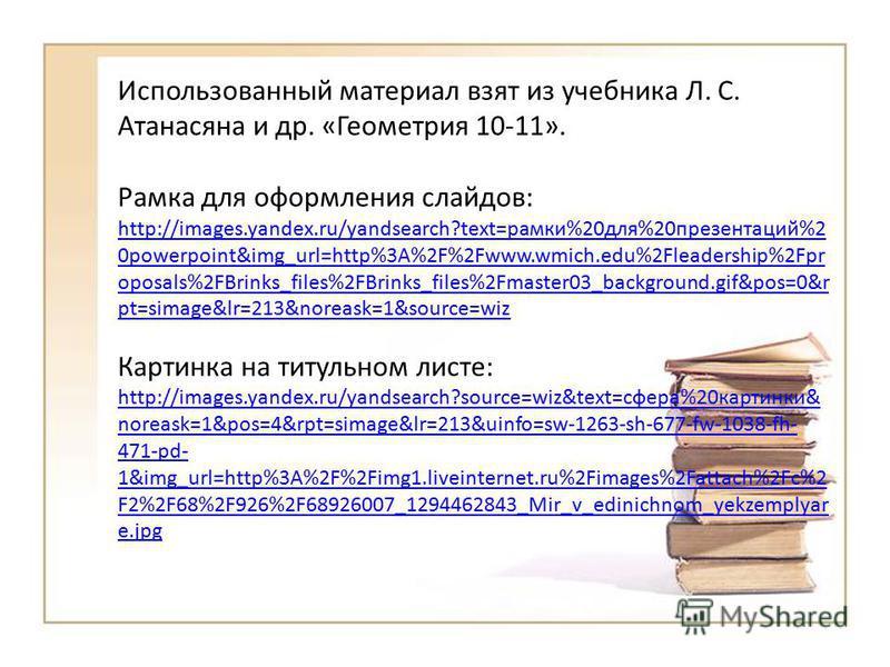 Использованный материал взят из учебника Л. С. Атанасяна и др. «Геометрия 10-11». Рамка для оформления слайдов: http://images.yandex.ru/yandsearch?text=рамки%20 для%20 презентаций%2 0powerpoint&img_url=http%3A%2F%2Fwww.wmich.edu%2Fleadership%2Fpr opo