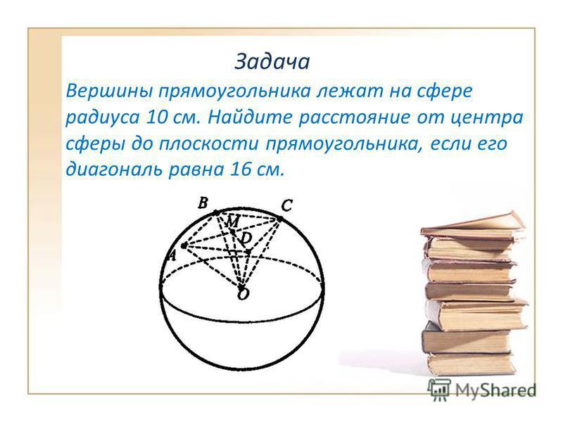 Задача Вершины прямоугольника лежат на сфере радиуса 10 см. Найдите расстояние от центра сферы до плоскости прямоугольника, если его диагональ равна 16 см.