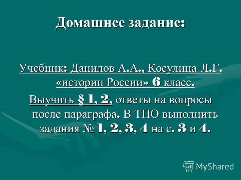 Домашнее задание : Учебник : Данилов А. А., Косулина Л. Г. « истории России » 6 класс. Выучить § 1, 2, ответы на вопросы после параграфа. В ТПО выполнить задания 1, 2, 3, 4 на с. 3 и 4.