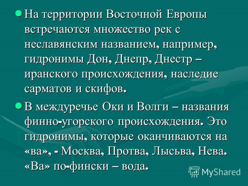 На территории Восточной Европы встречаются множество рек с неславянским названием, например, гидронимы Дон, Днепр, Днестр – иранского происхождения, наследие сарматов и скифов. На территории Восточной Европы встречаются множество рек с неславянским н