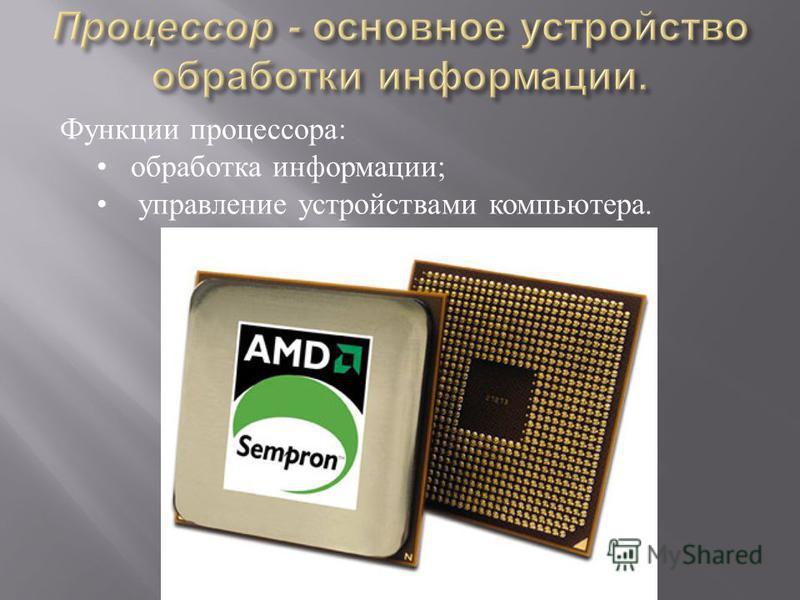 Функции процессора : обработка информации ; управление устройствами компьютера.