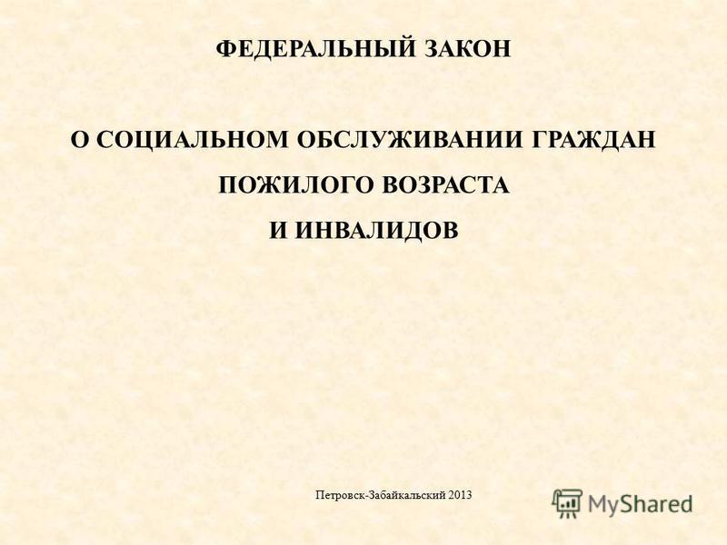 ФЕДЕРАЛЬНЫЙ ЗАКОН О СОЦИАЛЬНОМ ОБСЛУЖИВАНИИ ГРАЖДАН ПОЖИЛОГО ВОЗРАСТА И ИНВАЛИДОВ Петровск-Забайкальский 2013