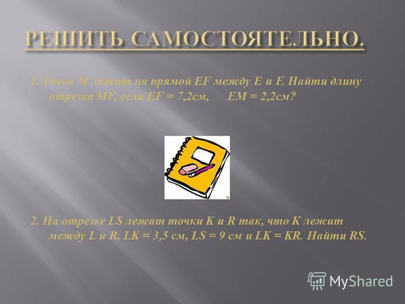 1. Точка М лежит на прямой Е F между Е и F. Найти длину отрезка М F, если EF = 7,2c м, EM = 2,2c м ? 2. На отрезке LS лежат точки K и R так, что К лежит между L и R, LK = 3,5 см, LS = 9 см и LK = KR. Найти RS.