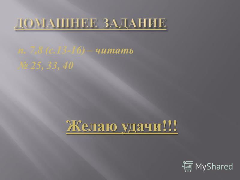 п. 7,8 ( с.13-16) – читать 25, 33, 40 Желаю удачи !!!