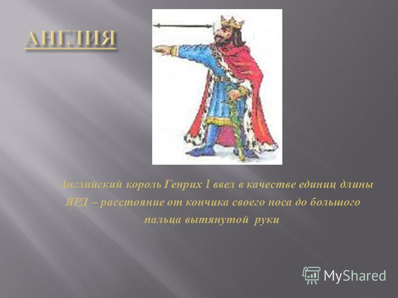 Английский король Генрих I ввел в качестве единиц длины ЯРД – расстояние от кончика своего носа до большого пальца вытянутой руки