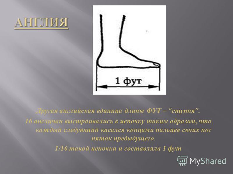 Другая английская единица длины ФУТ – ступня. 16 англичан выстраивались в цепочку таким образом, что каждый следующий касался концами пальцев своих ног пяток предыдущего. 1/16 такой цепочки и составляла 1 фут