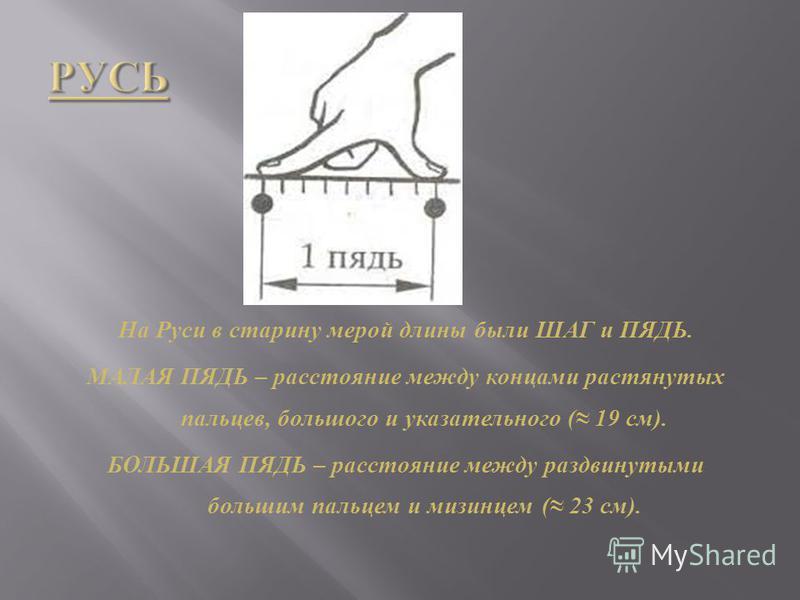 На Руси в старину мерой длины были ШАГ и ПЯДЬ. МАЛАЯ ПЯДЬ – расстояние между концами растянутых пальцев, большого и указательного ( 19 см ). БОЛЬШАЯ ПЯДЬ – расстояние между раздвинутыми большим пальцем и мизинцем ( 23 см ).