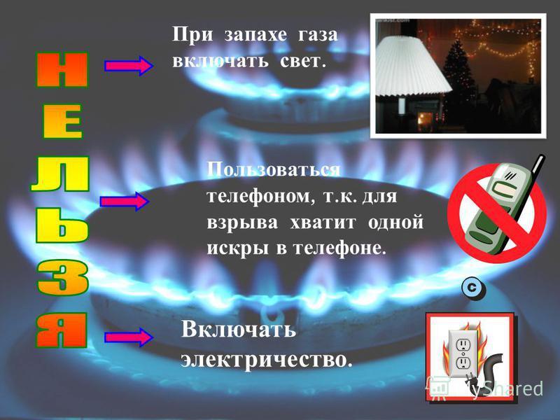 Пользоваться телефоном, т. к. для взрыва хватит одной искры в телефоне. Включать электричество. При запахе газа включать свет.