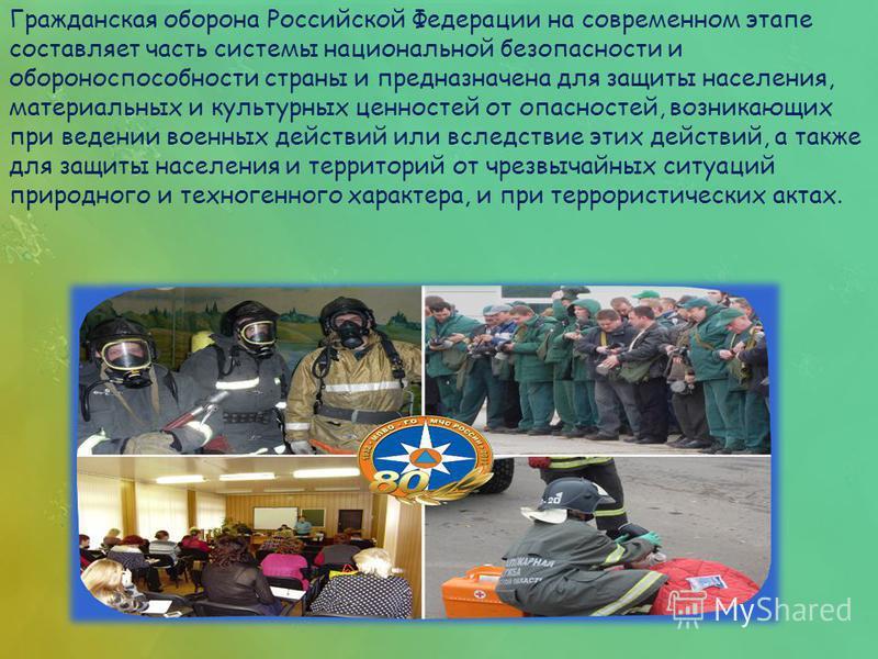 Гражданская оборона Российской Федерации на современном этапе составляет часть системы национальной безопасности и обороноспособности страны и предназначена для защиты населения, материальных и культурных ценностей от опасностей, возникающих при веде