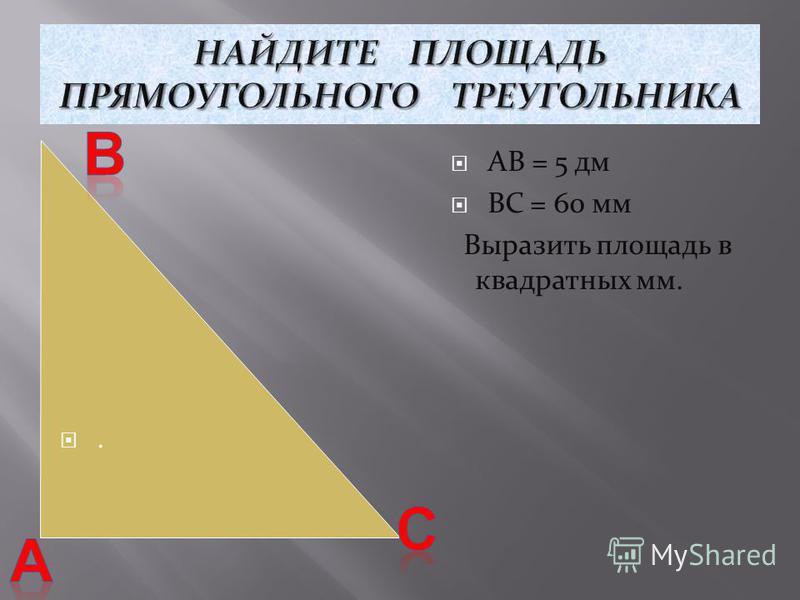 АВ = 5 дм ВС = 60 мм Выразить площадь в квадратных мм..