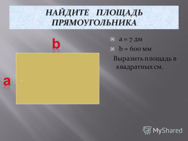 a = 7 дм b = 600 мм Выразить площадь в квадратных см..