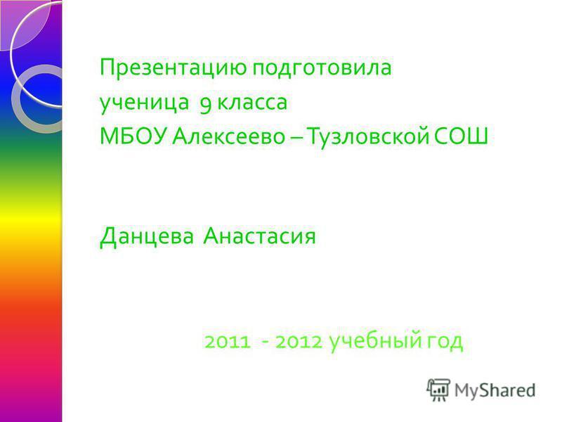 Презентацию подготовила ученица 9 класса МБОУ Алексеево – Тузловской СОШ Данцева Анастасия 2011 - 2012 учебный год
