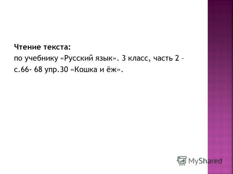 Чтение текста: по учебнику «Русский язык». 3 класс, часть 2 – с.66- 68 упр.30 «Кошка и ёж».