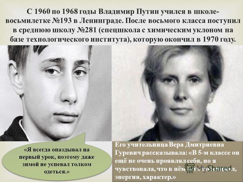С 1960 по 1968 годы Владимир Путин учился в школе - восьмилетке 193 в Ленинграде. После восьмого класса поступил в среднюю школу 281 ( спецшкола с химическим уклоном на базе технологического института ), которую окончил в 1970 году. Его учительница В