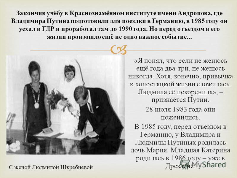 « Я понял, что если не женюсь ещё года два - три, не женюсь никогда. Хотя, конечно, привычка к холостяцкой жизни сложилась. Людмила её искоренила », – признаётся Путин. 28 июля 1983 года они поженились. В 1985 году, перед отъездом в Германию, у Влади