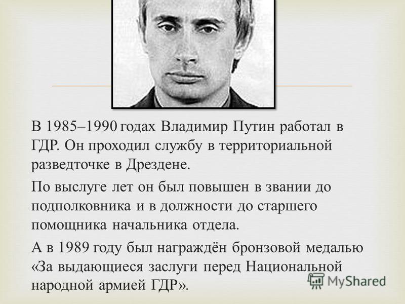 В 1985–1990 годах Владимир Путин работал в ГДР. Он проходил службу в территориальной развод точке в Дрездене. По выслуге лет он был повышен в звании до подполковника и в должности до старшего помощника начальника отдела. А в 1989 году был награждён б