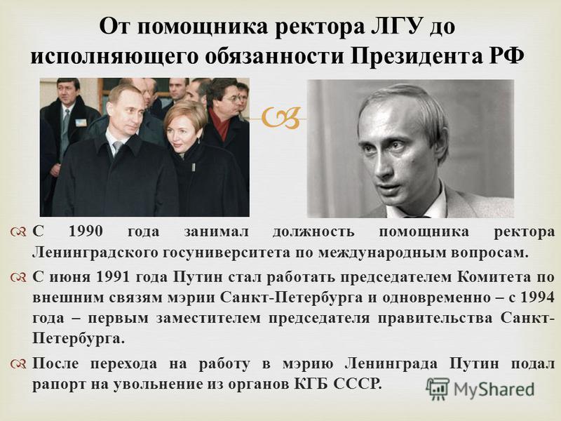 С 1990 года занимал должность помощника ректора Ленинградского госуниверситета по международным вопросам. С июня 1991 года Путин стал работать председателем Комитета по внешним связям мэрии Санкт - Петербурга и одновременно – с 1994 года – первым зам