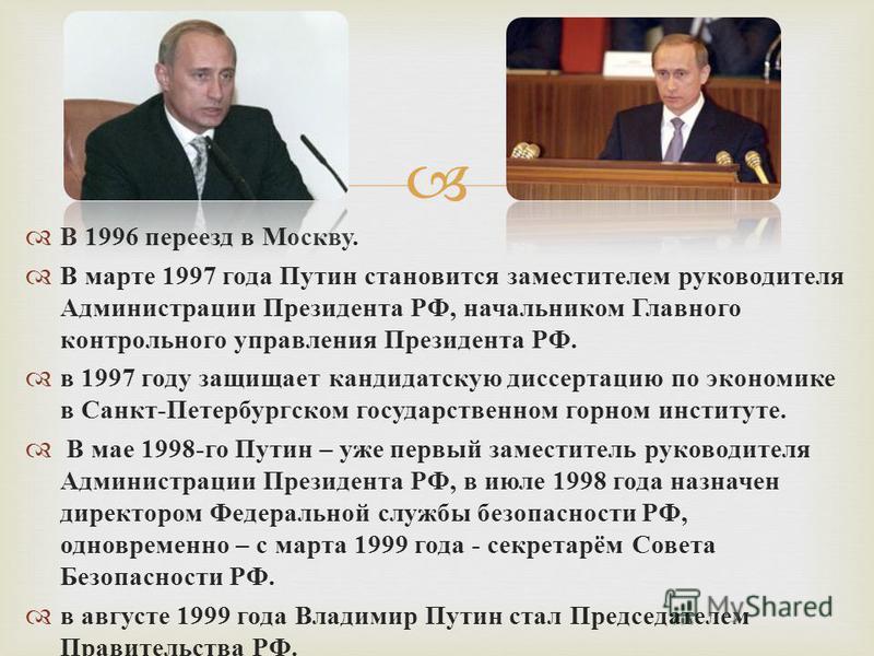 В 1996 переезд в Москву. В марте 1997 года Путин становится заместителем руководителя Администрации Президента РФ, начальником Главного контрольного управления Президента РФ. в 1997 году защищает кандидатскую диссертацию по экономике в Санкт - Петерб
