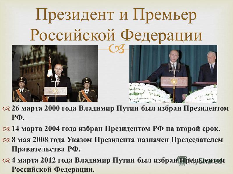 26 марта 2000 года Владимир Путин был избран Президентом РФ. 14 марта 2004 года избран Президентом РФ на второй срок. 8 мая 2008 года Указом Президента назначен Председателем Правительства РФ. 4 марта 2012 года Владимир Путин был избран Президентом Р