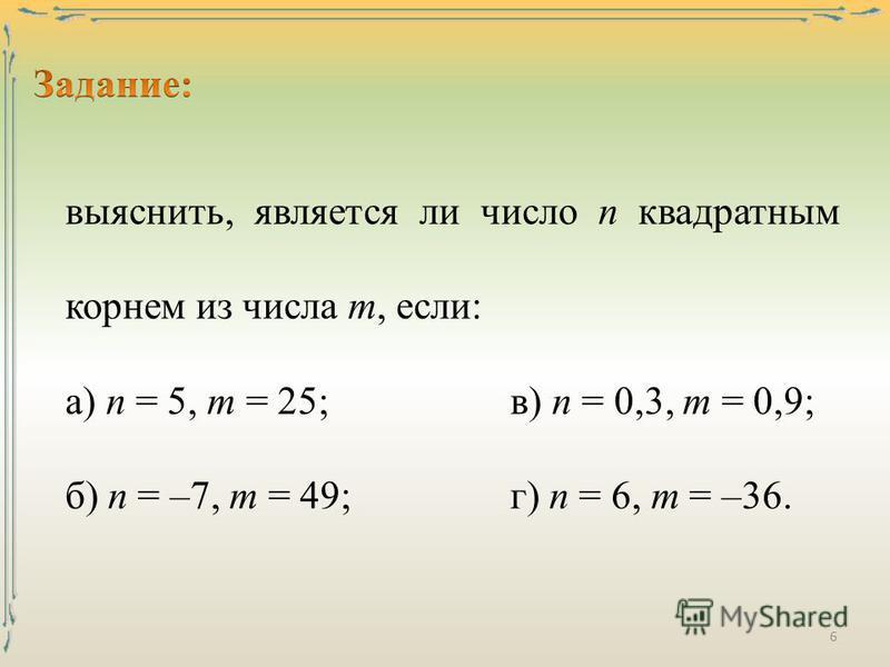 выяснить, является ли число п квадратным корнем из числа т, если: а) п = 5, т = 25;в) п = 0,3, т = 0,9; б) п = –7, т = 49;г) п = 6, т = –36. 6
