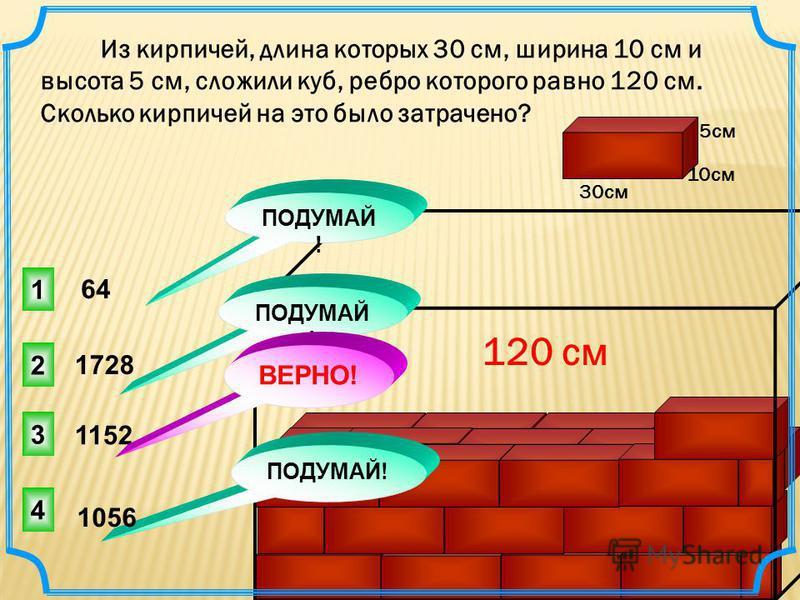 Из кирпичей, длина которых 30 см, ширина 10 см и высота 5 см, сложили куб, ребро которого равно 120 см. Сколько кирпичей на это было затрачено? 30 см 5 см 10 см 120 см 1152 1728 3 1 2 4 ПОДУМАЙ ! ВЕРНО! ПОДУМАЙ ! 64 1056