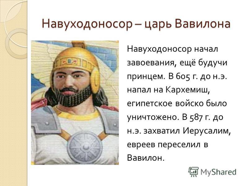 Навуходоносор – царь Вавилона Навуходоносор начал завоевания, ещё будучи принцем. В 605 г. до н. э. напал на Кархемиш, египетское войско было уничтожено. В 587 г. до н. э. захватил Иерусалим, евреев переселил в Вавилон.